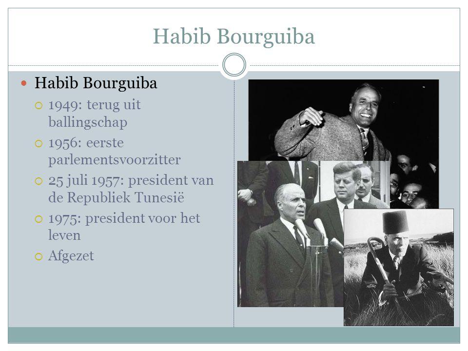 Habib Bourguiba  Habib Bourguiba  1949: terug uit ballingschap  1956: eerste parlementsvoorzitter  25 juli 1957: president van de Republiek Tunesië  1975: president voor het leven  Afgezet
