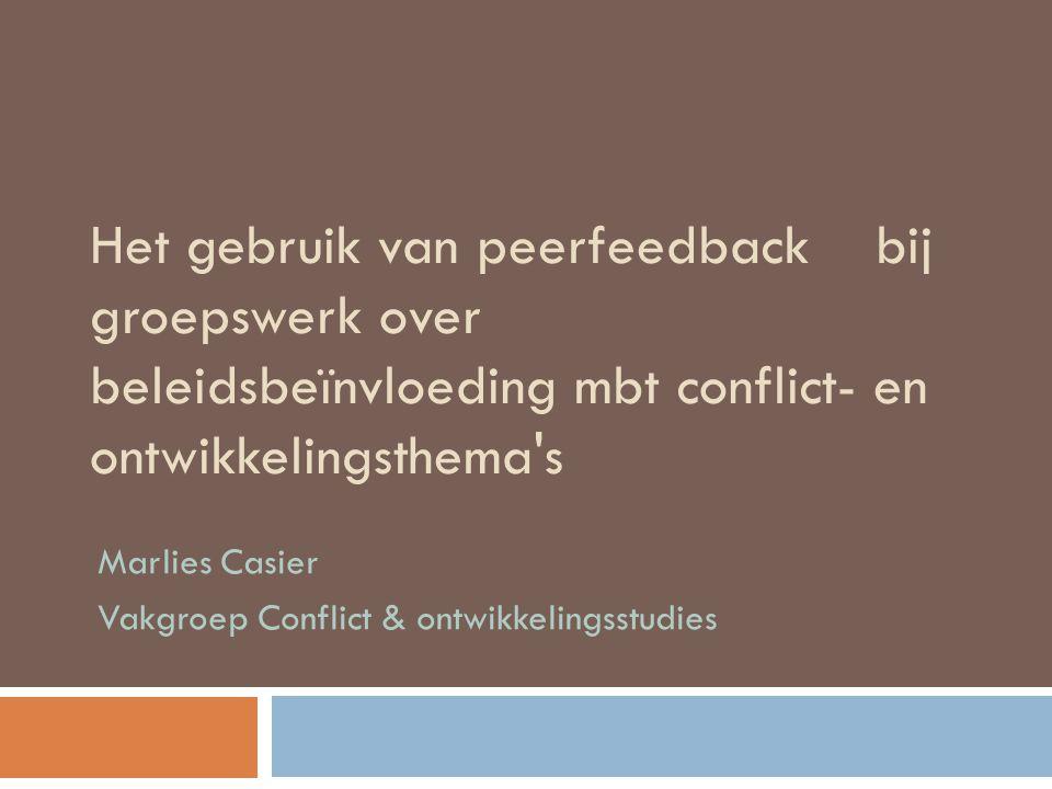 Het gebruik van peerfeedback bij groepswerk over beleidsbeïnvloeding mbt conflict- en ontwikkelingsthema's Marlies Casier Vakgroep Conflict & ontwikke