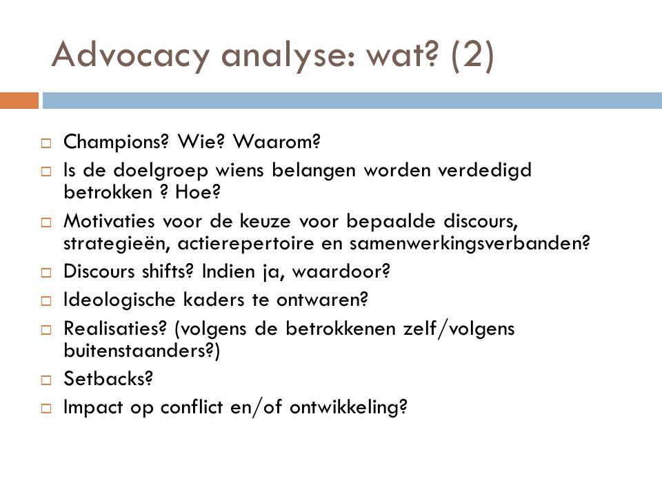 Advocacy analyse: wat? (2)  Champions? Wie? Waarom?  Is de doelgroep wiens belangen worden verdedigd betrokken ? Hoe?  Motivaties voor de keuze voo