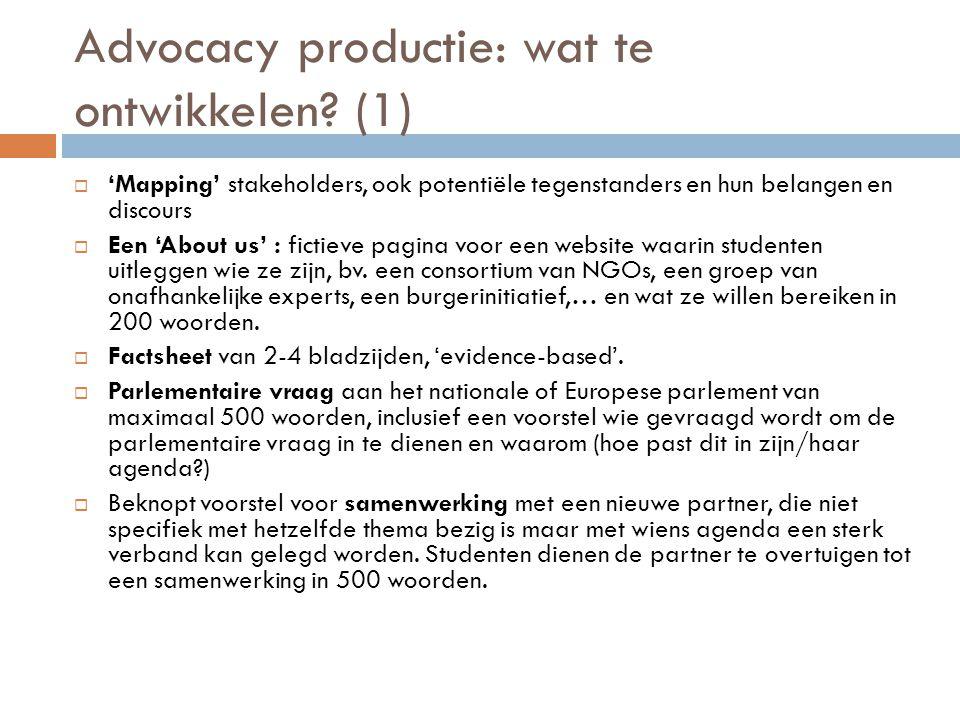 Advocacy productie: wat te ontwikkelen? (1)  'Mapping' stakeholders, ook potentiële tegenstanders en hun belangen en discours  Een 'About us' : fict