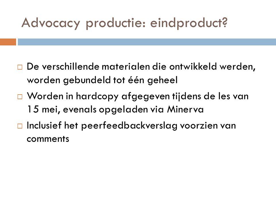 Advocacy productie: eindproduct?  De verschillende materialen die ontwikkeld werden, worden gebundeld tot één geheel  Worden in hardcopy afgegeven t