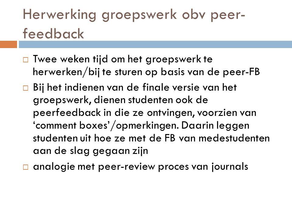 Herwerking groepswerk obv peer- feedback  Twee weken tijd om het groepswerk te herwerken/bij te sturen op basis van de peer-FB  Bij het indienen van