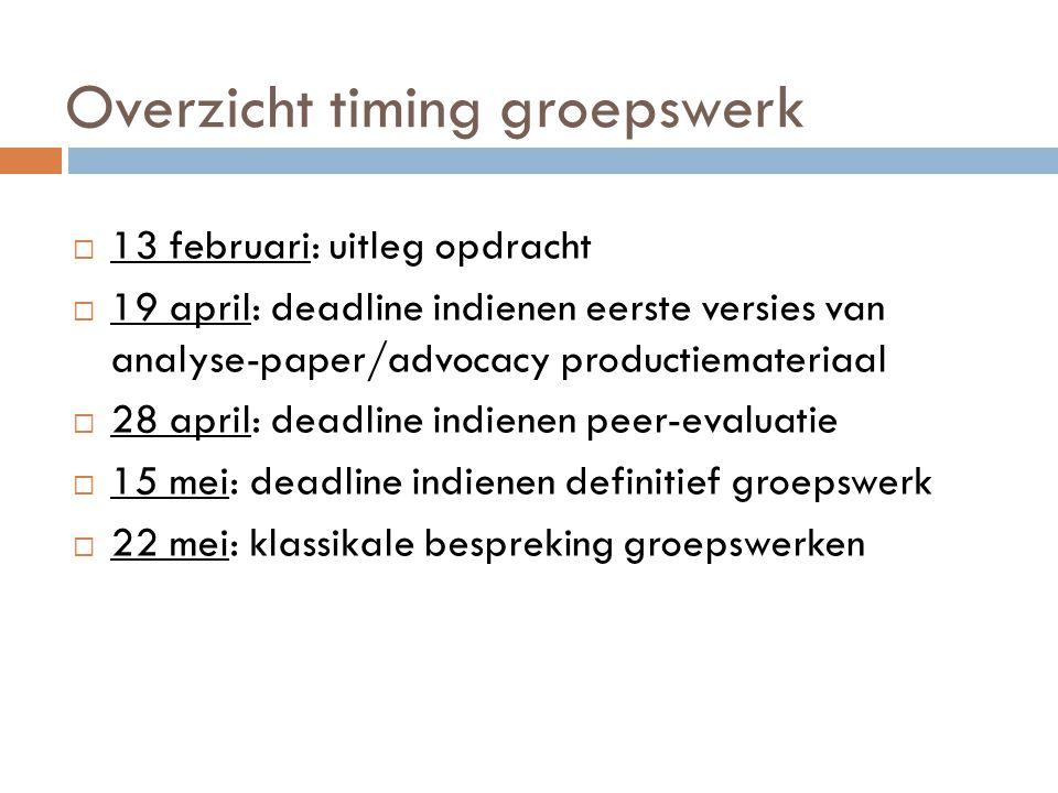Overzicht timing groepswerk  13 februari: uitleg opdracht  19 april: deadline indienen eerste versies van analyse-paper/advocacy productiemateriaal  28 april: deadline indienen peer-evaluatie  15 mei: deadline indienen definitief groepswerk  22 mei: klassikale bespreking groepswerken