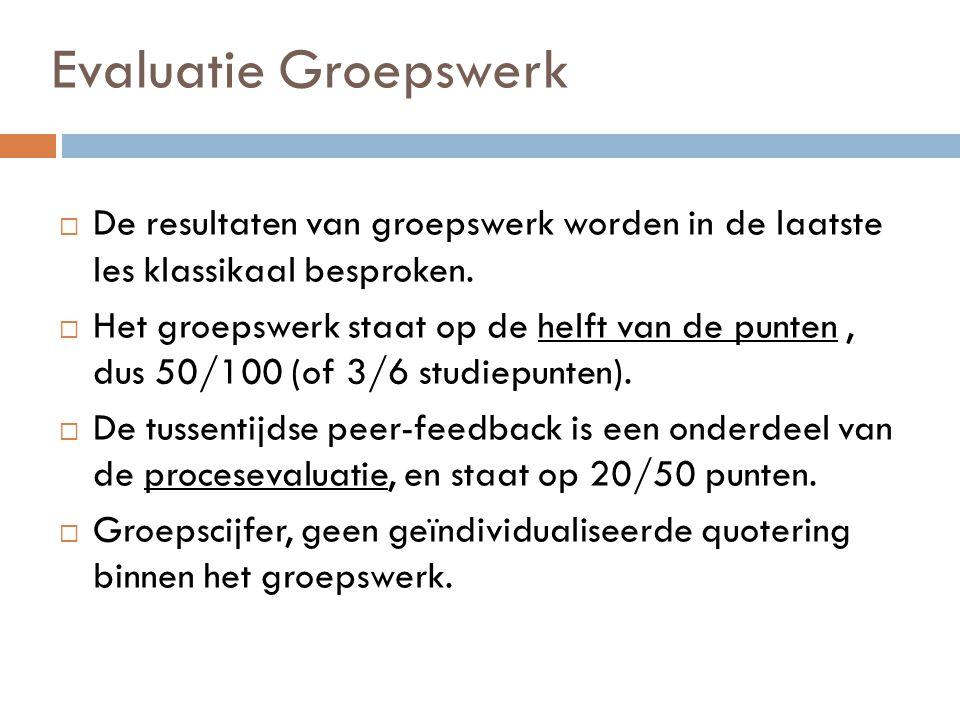 Evaluatie Groepswerk  De resultaten van groepswerk worden in de laatste les klassikaal besproken.  Het groepswerk staat op de helft van de punten, d