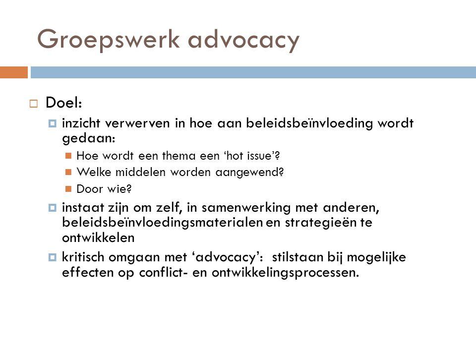 Groepswerk advocacy  Doel:  inzicht verwerven in hoe aan beleidsbeïnvloeding wordt gedaan:  Hoe wordt een thema een 'hot issue'?  Welke middelen w