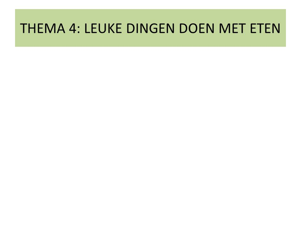 THEMA 4: LEUKE DINGEN DOEN MET ETEN