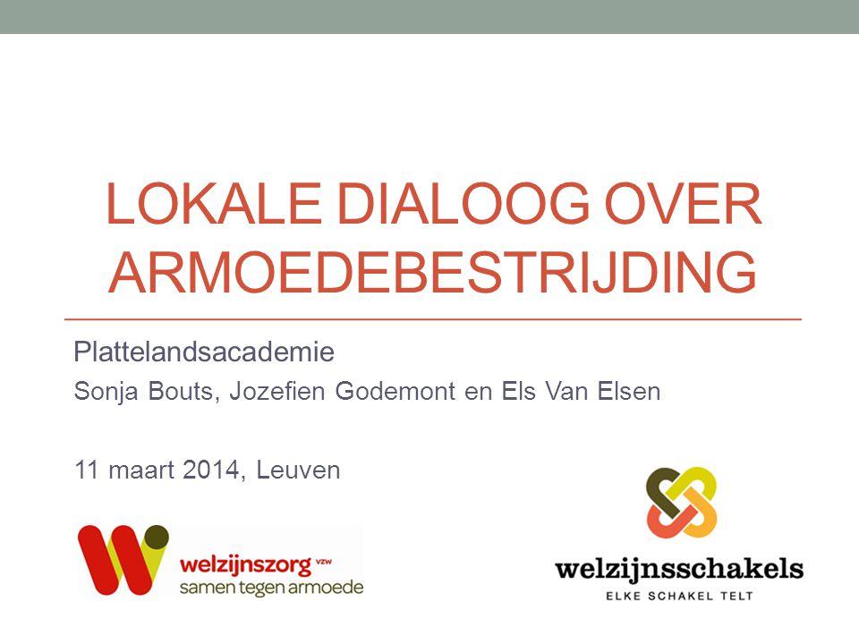 LOKALE DIALOOG OVER ARMOEDEBESTRIJDING Plattelandsacademie Sonja Bouts, Jozefien Godemont en Els Van Elsen 11 maart 2014, Leuven