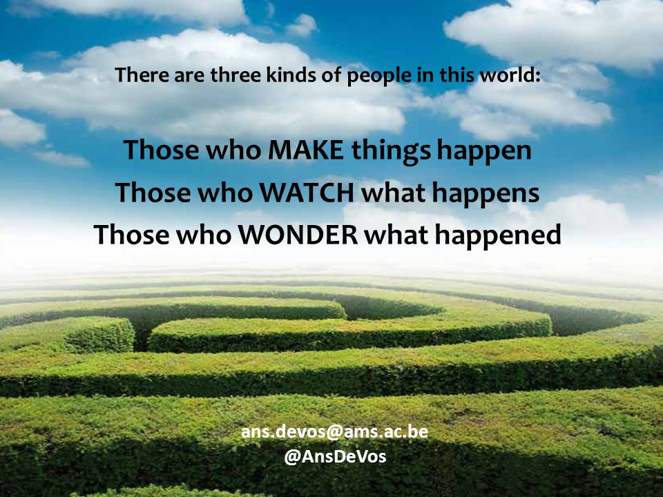 There are three kinds of people in this world: Those who MAKE things happen Those who WATCH what happens Those who WONDER what happened ans.devos@ams.ac.be @AnsDeVos