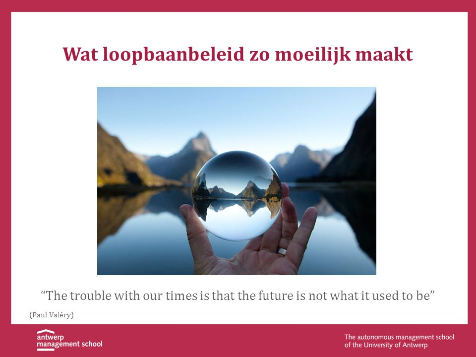 Wat loopbaanbeleid zo moeilijk maakt The trouble with our times is that the future is not what it used to be (Paul Valéry)