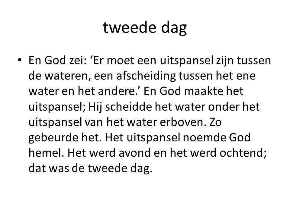 tweede dag • En God zei: 'Er moet een uitspansel zijn tussen de wateren, een afscheiding tussen het ene water en het andere.' En God maakte het uitspansel; Hij scheidde het water onder het uitspansel van het water erboven.