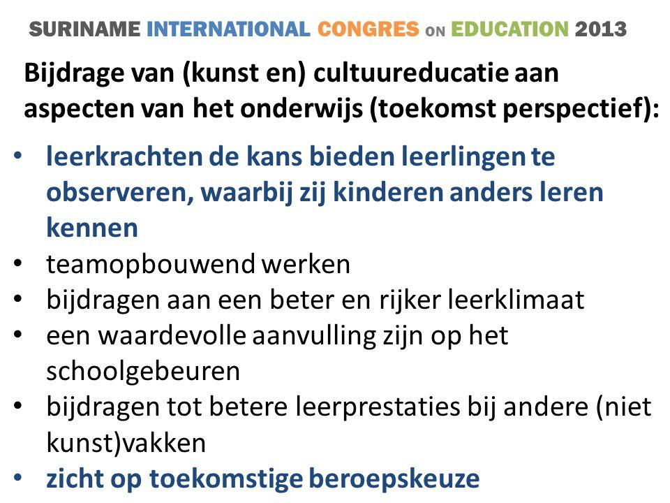 SURINAME INTERNATIONAL CONGRES ON EDUCATION 2013 • leerkrachten de kans bieden leerlingen te observeren, waarbij zij kinderen anders leren kennen • teamopbouwend werken • bijdragen aan een beter en rijker leerklimaat • een waardevolle aanvulling zijn op het schoolgebeuren • bijdragen tot betere leerprestaties bij andere (niet kunst)vakken • zicht op toekomstige beroepskeuze Bijdrage van (kunst en) cultuureducatie aan aspecten van het onderwijs (toekomst perspectief):