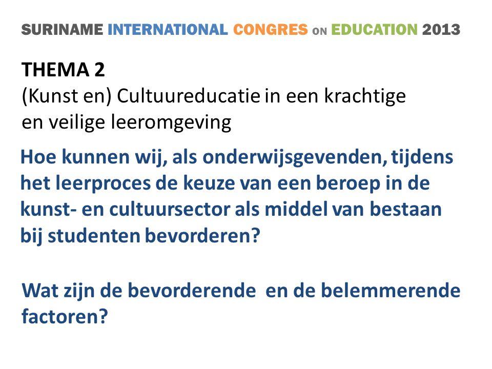 SURINAME INTERNATIONAL CONGRES ON EDUCATION 2013 THEMA 2 (Kunst en) Cultuureducatie in een krachtige en veilige leeromgeving Hoe kunnen wij, als onderwijsgevenden, tijdens het leerproces de keuze van een beroep in de kunst- en cultuursector als middel van bestaan bij studenten bevorderen.