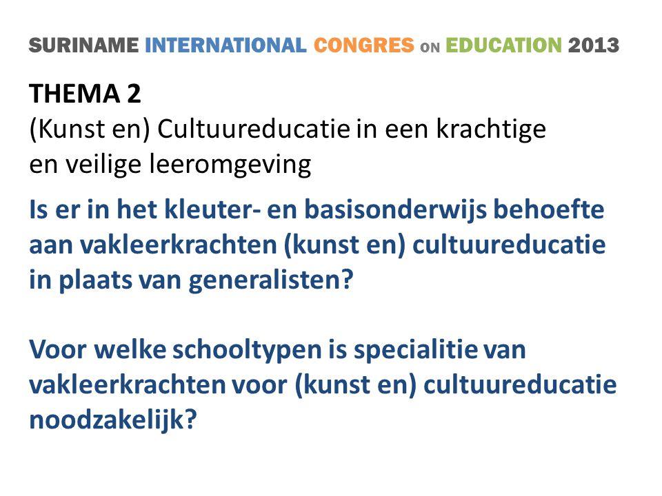 SURINAME INTERNATIONAL CONGRES ON EDUCATION 2013 THEMA 2 (Kunst en) Cultuureducatie in een krachtige en veilige leeromgeving Is er in het kleuter- en basisonderwijs behoefte aan vakleerkrachten (kunst en) cultuureducatie in plaats van generalisten.