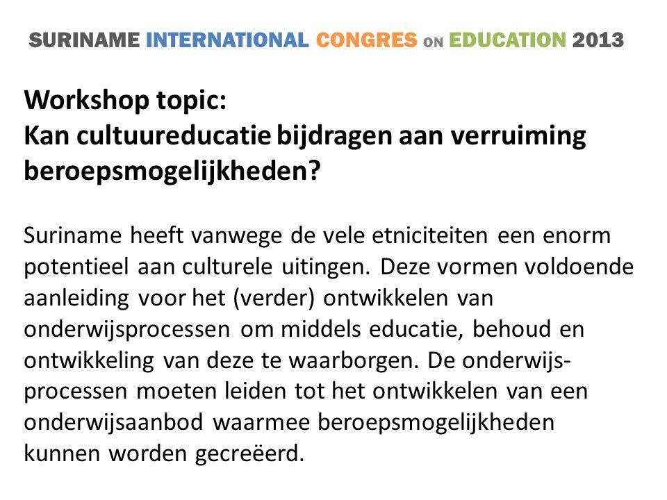 SURINAME INTERNATIONAL CONGRES ON EDUCATION 2013 THEMA 1 (16.00 – 17.00 u.) Visie op en opvattingen over (kunst en) cultuureducatie THEMA 2 (17.00 – 18.00 u.) (Kunst en) Cultuureducatie in een krachtige en veilige leeromgeving