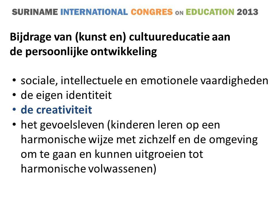 SURINAME INTERNATIONAL CONGRES ON EDUCATION 2013 • sociale, intellectuele en emotionele vaardigheden • de eigen identiteit • de creativiteit • het gevoelsleven (kinderen leren op een harmonische wijze met zichzelf en de omgeving om te gaan en kunnen uitgroeien tot harmonische volwassenen) Bijdrage van (kunst en) cultuureducatie aan de persoonlijke ontwikkeling