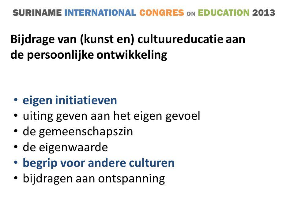 SURINAME INTERNATIONAL CONGRES ON EDUCATION 2013 • eigen initiatieven • uiting geven aan het eigen gevoel • de gemeenschapszin • de eigenwaarde • begrip voor andere culturen • bijdragen aan ontspanning Bijdrage van (kunst en) cultuureducatie aan de persoonlijke ontwikkeling