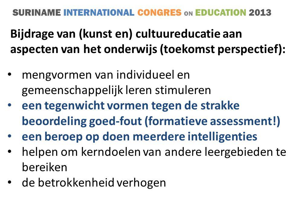 SURINAME INTERNATIONAL CONGRES ON EDUCATION 2013 • mengvormen van individueel en gemeenschappelijk leren stimuleren • een tegenwicht vormen tegen de strakke beoordeling goed-fout (formatieve assessment!) • een beroep op doen meerdere intelligenties • helpen om kerndoelen van andere leergebieden te bereiken • de betrokkenheid verhogen Bijdrage van (kunst en) cultuureducatie aan aspecten van het onderwijs (toekomst perspectief):