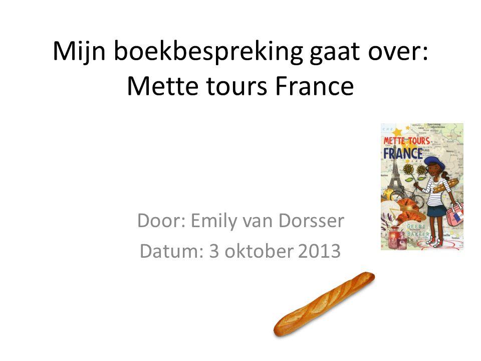 Mijn boekbespreking gaat over: Mette tours France Door: Emily van Dorsser Datum: 3 oktober 2013