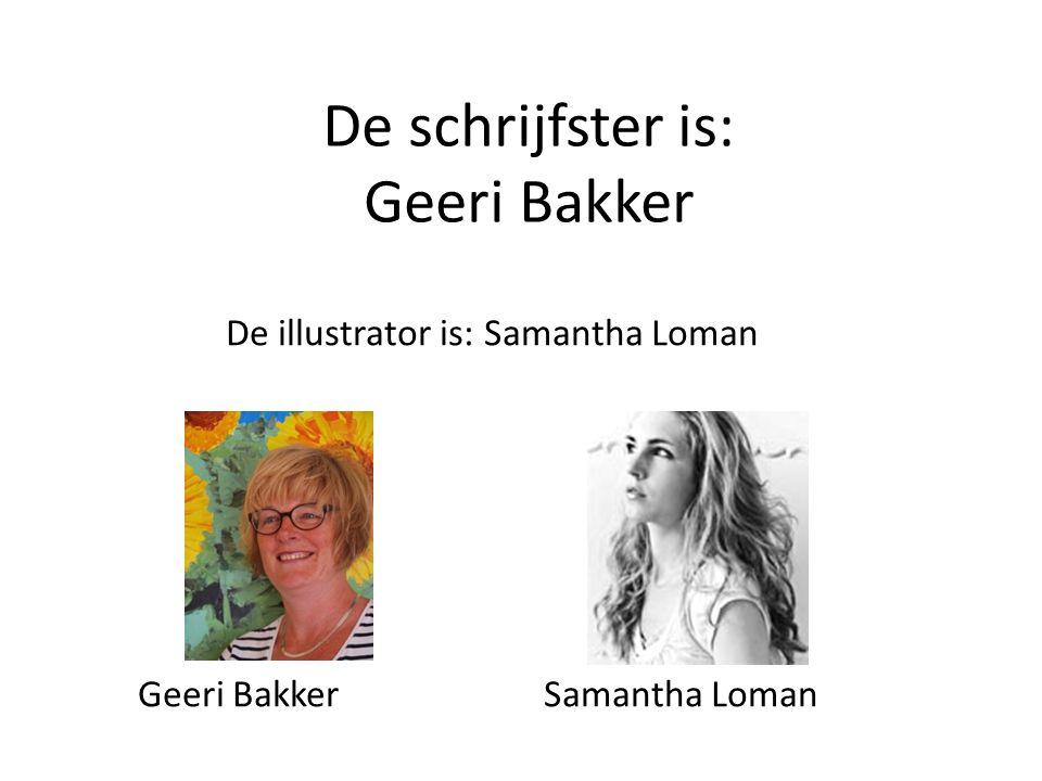 De schrijfster is: Geeri Bakker De illustrator is: Samantha Loman Geeri Bakker Samantha Loman