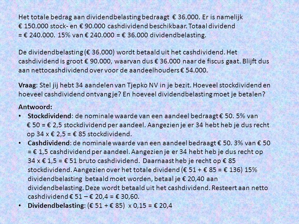 Het totale bedrag aan dividendbelasting bedraagt € 36.000. Er is namelijk € 150.000 stock- en € 90.000 cashdividend beschikbaar. Totaal dividend = € 2