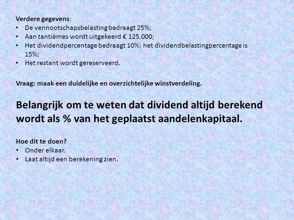 Verdere gegevens: • De vennootschapsbelasting bedraagt 25%; • Aan tantièmes wordt uitgekeerd € 125.000; • Het dividendpercentage bedraagt 10%; het div
