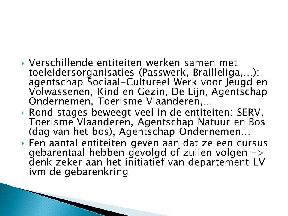  Verschillende entiteiten werken samen met toeleidersorganisaties (Passwerk, Brailleliga,…): agentschap Sociaal-Cultureel Werk voor Jeugd en Volwassenen, Kind en Gezin, De Lijn, Agentschap Ondernemen, Toerisme Vlaanderen,…  Rond stages beweegt veel in de entiteiten: SERV, Toerisme Vlaanderen, Agentschap Natuur en Bos (dag van het bos), Agentschap Ondernemen…  Een aantal entiteiten geven aan dat ze een cursus gebarentaal hebben gevolgd of zullen volgen -> denk zeker aan het initiatief van departement LV ivm de gebarenkring
