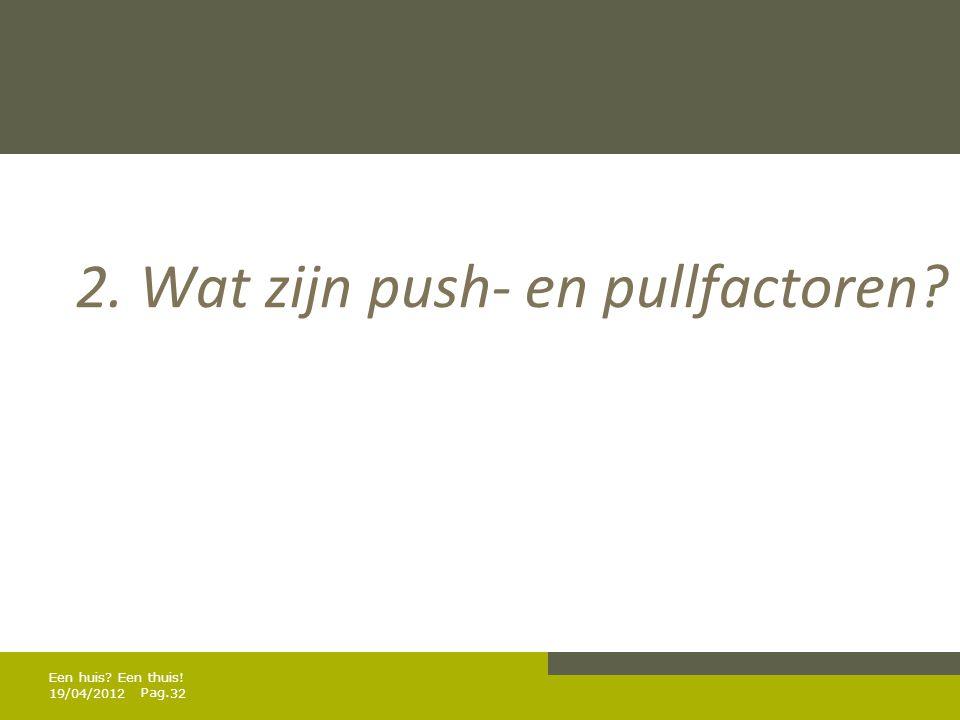 Pag. 2. Wat zijn push- en pullfactoren? 19/04/201232 Een huis? Een thuis!