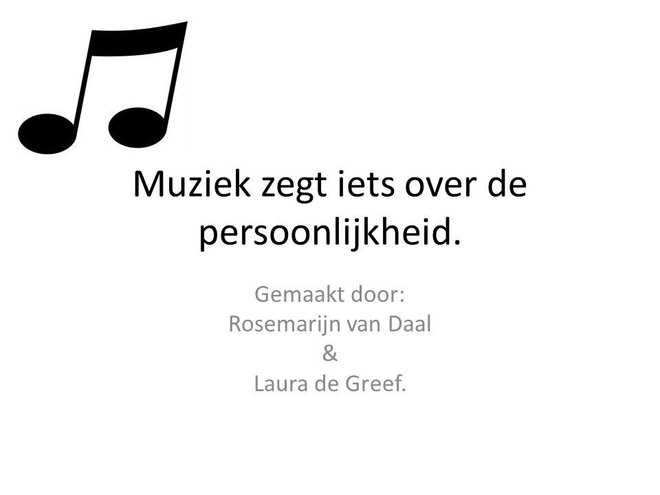 Muziek zegt iets over de persoonlijkheid. Gemaakt door: Rosemarijn van Daal & Laura de Greef.