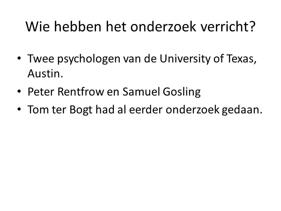Wie hebben het onderzoek verricht? • Twee psychologen van de University of Texas, Austin. • Peter Rentfrow en Samuel Gosling • Tom ter Bogt had al eer