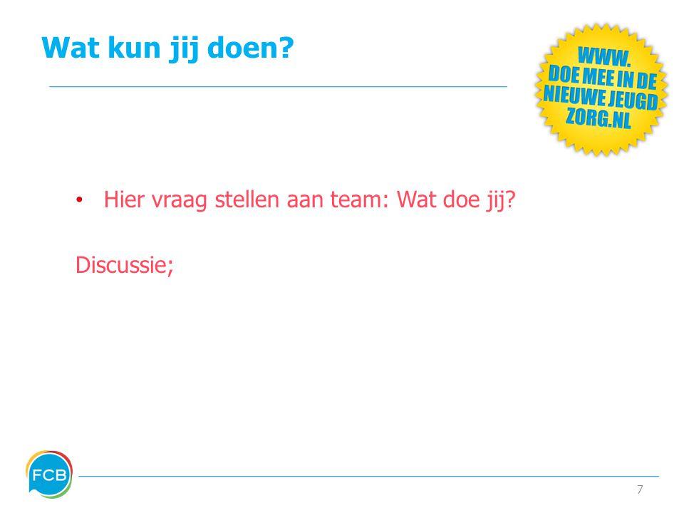 Wat kun jij doen? • Hier vraag stellen aan team: Wat doe jij? Discussie; 7