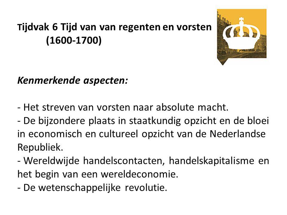 T ijdvak 6 Tijd van van regenten en vorsten (1600-1700) Kenmerkende aspecten: - Het streven van vorsten naar absolute macht. - De bijzondere plaats in