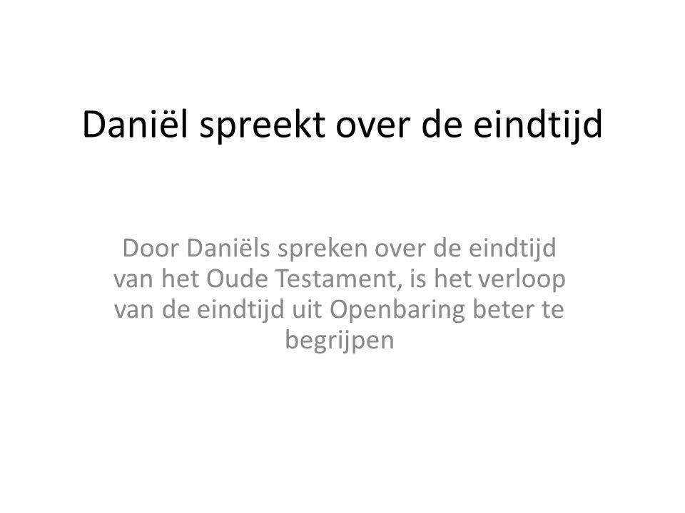 Daniël spreekt over de eindtijd Door Daniëls spreken over de eindtijd van het Oude Testament, is het verloop van de eindtijd uit Openbaring beter te b