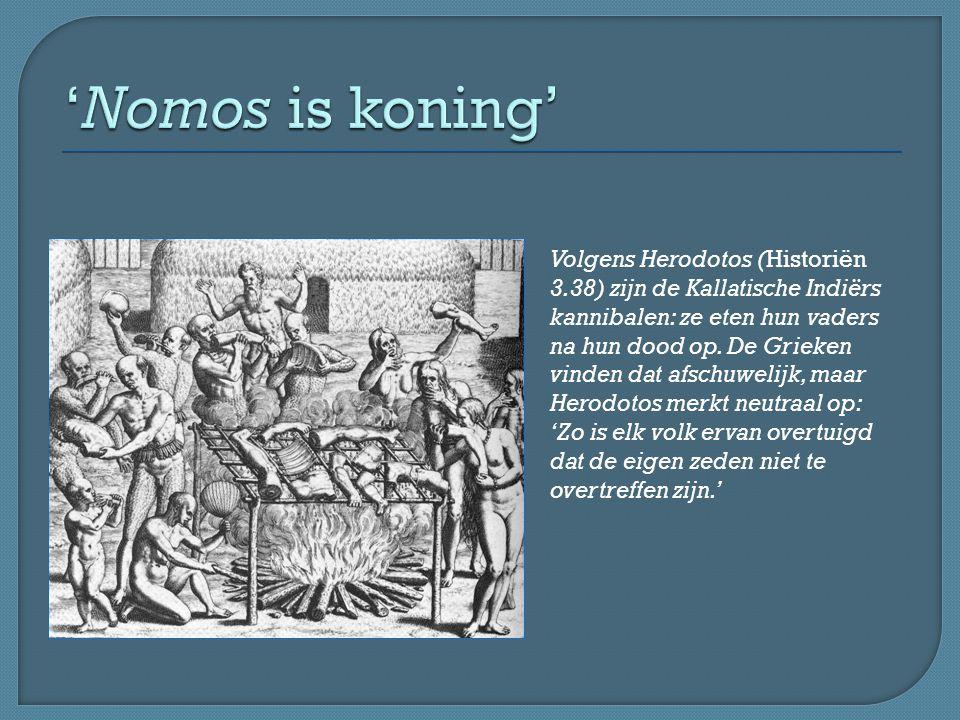 Volgens Herodotos (Historiën 3.38) zijn de Kallatische Indiërs kannibalen: ze eten hun vaders na hun dood op. De Grieken vinden dat afschuwelijk, maar