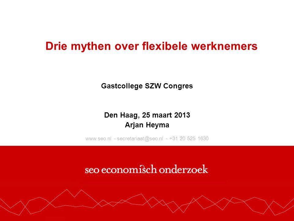 www.seo.nl - secretariaat@seo.nl - +31 20 525 1630 Drie mythen over flexibele werknemers Gastcollege SZW Congres Den Haag, 25 maart 2013 Arjan Heyma