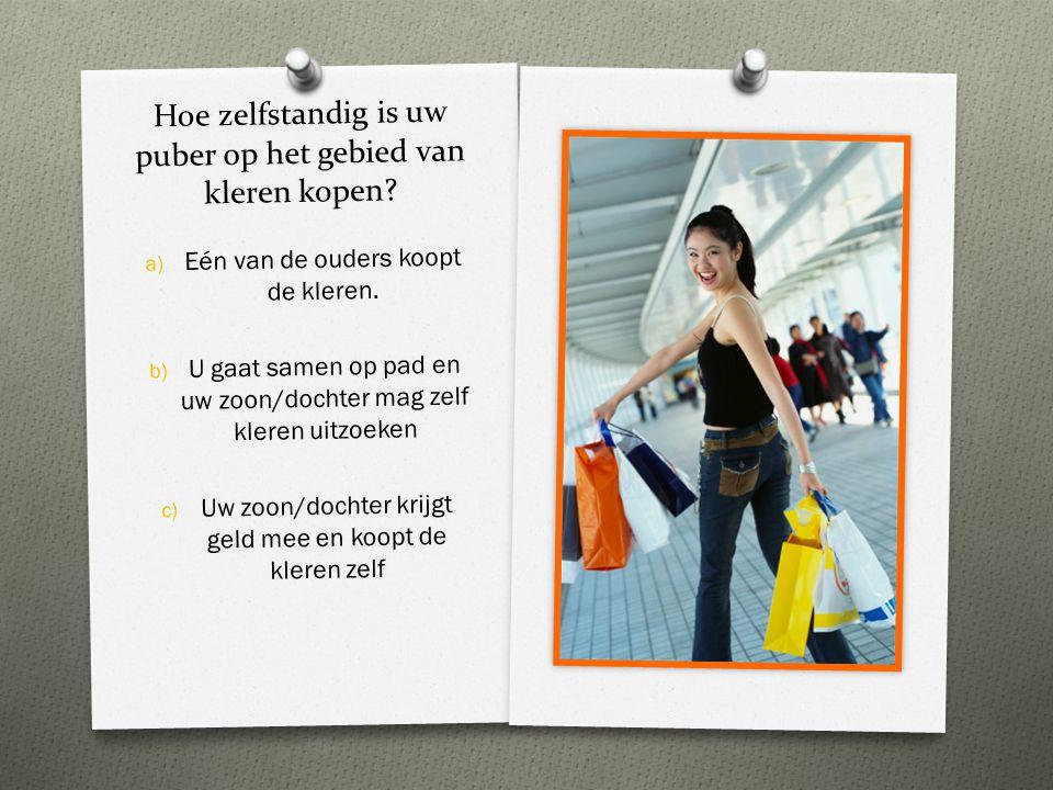 Hoe zelfstandig is uw puber op het gebied van kleren kopen? a) a) Eén van de ouders koopt de kleren. b) b) U gaat samen op pad en uw zoon/dochter mag