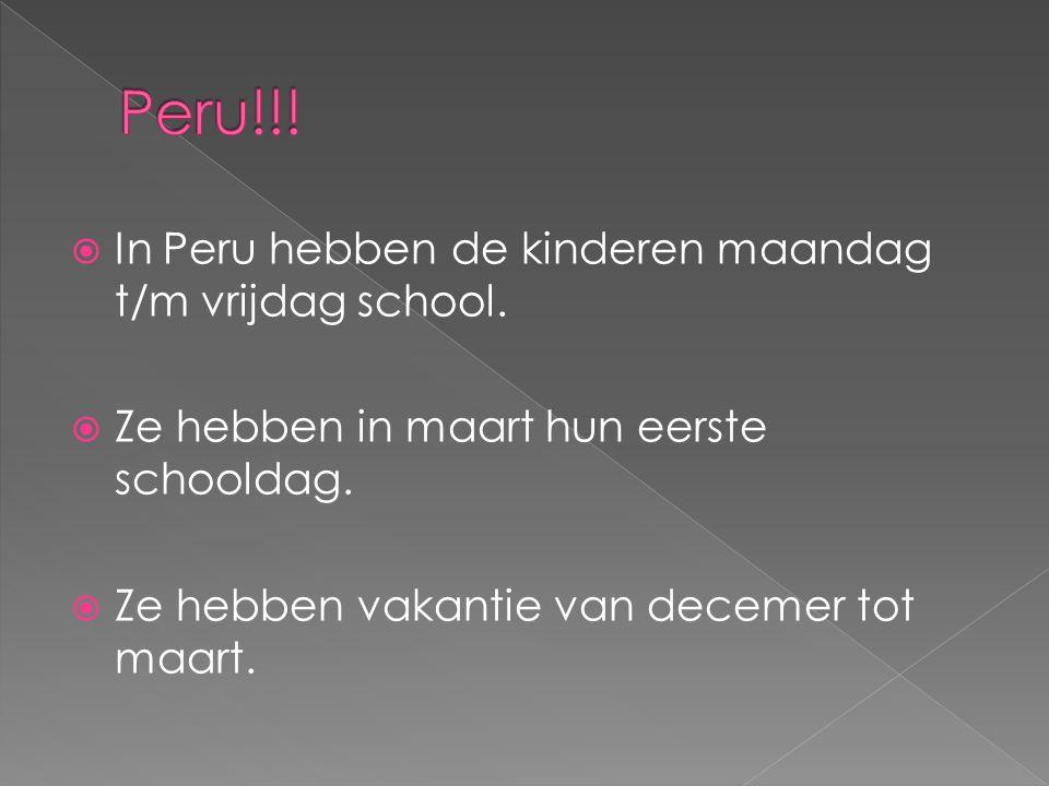  In Peru hebben de kinderen maandag t/m vrijdag school.  Ze hebben in maart hun eerste schooldag.  Ze hebben vakantie van decemer tot maart.