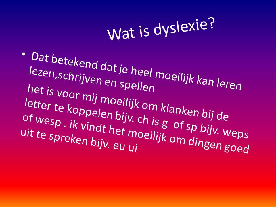 Wat is dyslexie? • Dat betekend dat je heel moeilijk kan leren lezen,schrijven en spellen het is voor mij moeilijk om klanken bij de letter te koppele