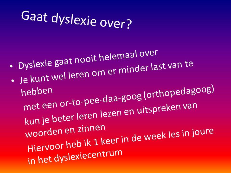 Gaat dyslexie over? • Dyslexie gaat nooit helemaal over • Je kunt wel leren om er minder last van te hebben met een or-to-pee-daa-goog (orthopedagoog)