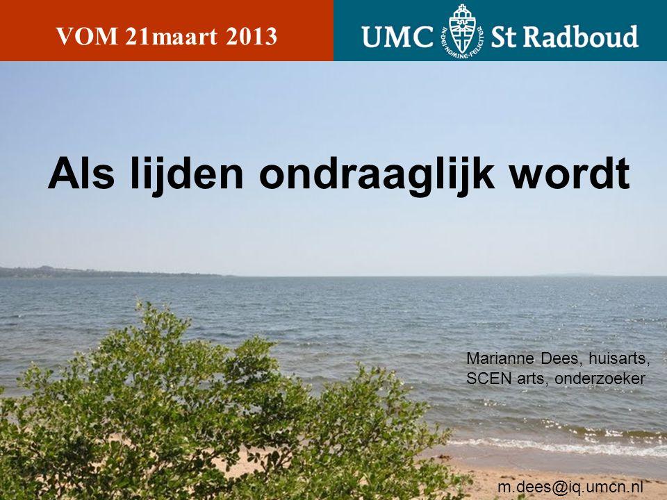 Als lijden ondraaglijk wordt VOM 21maart 2013 Marianne Dees, huisarts, SCEN arts, onderzoeker m.dees@iq.umcn.nl