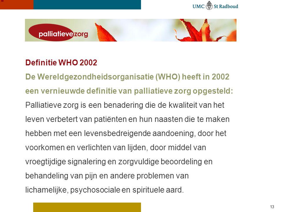 13 Definitie WHO 2002 De Wereldgezondheidsorganisatie (WHO) heeft in 2002 een vernieuwde definitie van palliatieve zorg opgesteld: Palliatieve zorg is een benadering die de kwaliteit van het leven verbetert van patiënten en hun naasten die te maken hebben met een levensbedreigende aandoening, door het voorkomen en verlichten van lijden, door middel van vroegtijdige signalering en zorgvuldige beoordeling en behandeling van pijn en andere problemen van lichamelijke, psychosociale en spirituele aard.