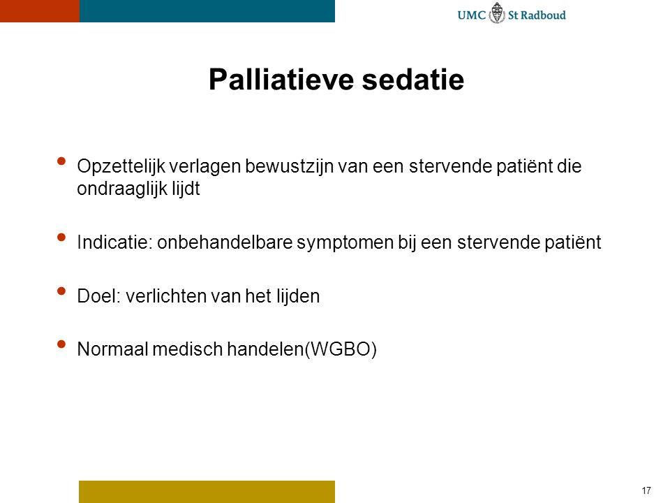 17 Palliatieve sedatie • Opzettelijk verlagen bewustzijn van een stervende patiënt die ondraaglijk lijdt • Indicatie: onbehandelbare symptomen bij een stervende patiënt • Doel: verlichten van het lijden • Normaal medisch handelen(WGBO)