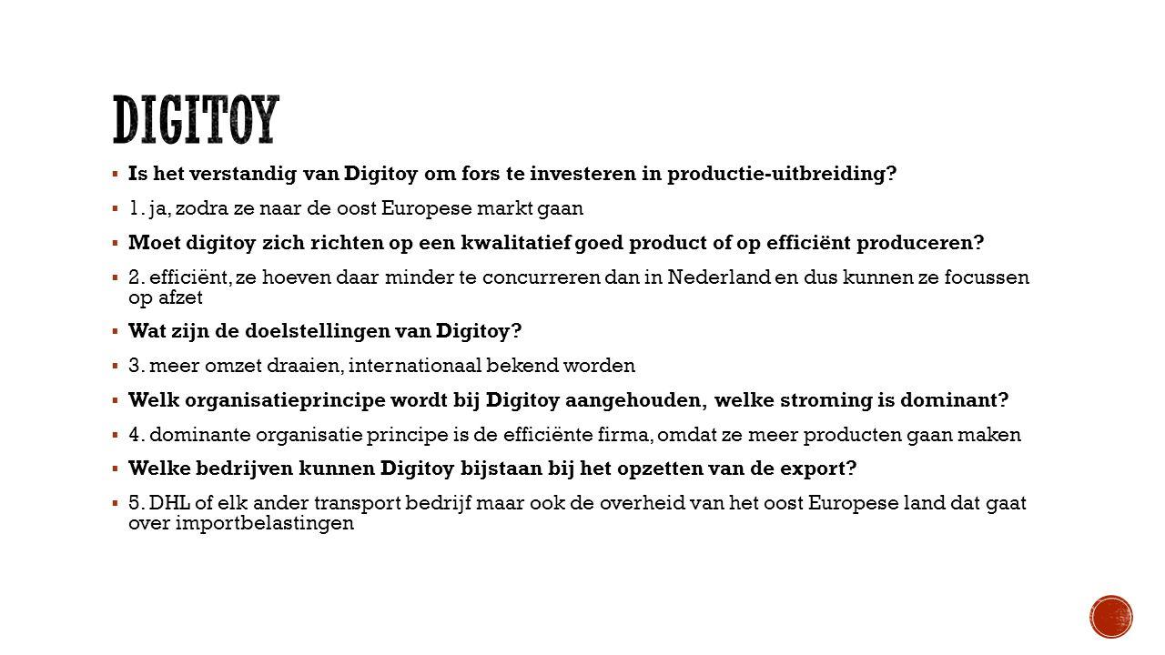  Is het verstandig van Digitoy om fors te investeren in productie-uitbreiding?  1. ja, zodra ze naar de oost Europese markt gaan  Moet digitoy zich