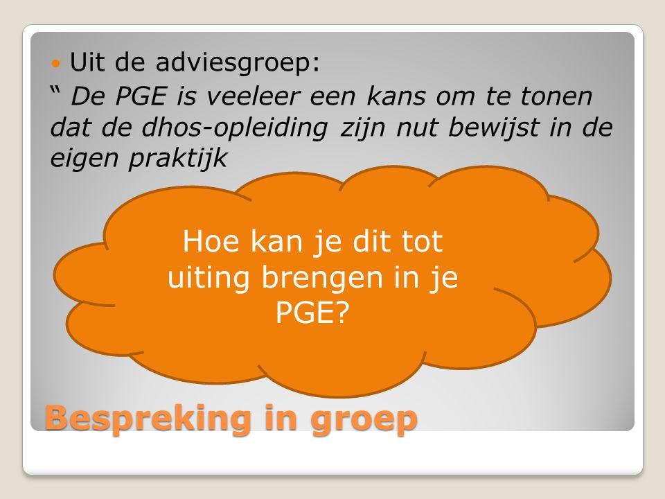 Bespreking in groep  Uit de adviesgroep: De PGE is veeleer een kans om te tonen dat de dhos-opleiding zijn nut bewijst in de eigen praktijk Hoe kan je dit tot uiting brengen in je PGE?