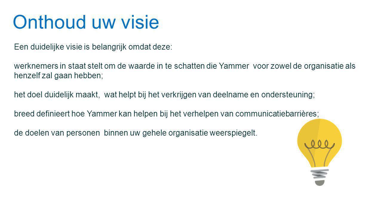 Onthoud uw visie Een duidelijke visie is belangrijk omdat deze: werknemers in staat stelt om de waarde in te schatten die Yammer voor zowel de organisatie als henzelf zal gaan hebben; het doel duidelijk maakt, wat helpt bij het verkrijgen van deelname en ondersteuning; breed definieert hoe Yammer kan helpen bij het verhelpen van communicatiebarrières; de doelen van personen binnen uw gehele organisatie weerspiegelt.