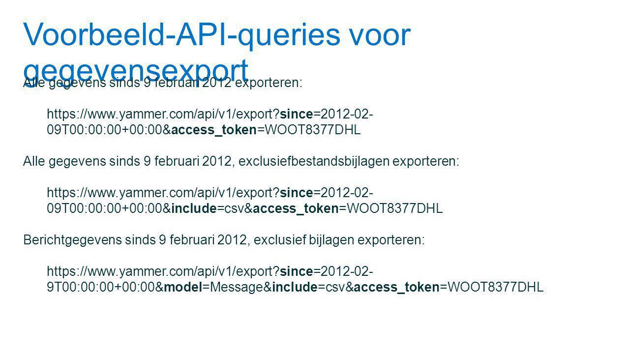 Voorbeeld-API-queries voor gegevensexport Alle gegevens sinds 9 februari 2012 exporteren: https://www.yammer.com/api/v1/export?since=2012-02- 09T00:00:00+00:00&access_token=WOOT8377DHL Alle gegevens sinds 9 februari 2012, exclusiefbestandsbijlagen exporteren: https://www.yammer.com/api/v1/export?since=2012-02- 09T00:00:00+00:00&include=csv&access_token=WOOT8377DHL Berichtgegevens sinds 9 februari 2012, exclusief bijlagen exporteren: https://www.yammer.com/api/v1/export?since=2012-02- 9T00:00:00+00:00&model=Message&include=csv&access_token=WOOT8377DHL