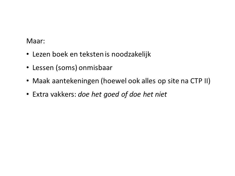 Maar: • Lezen boek en teksten is noodzakelijk • Lessen (soms) onmisbaar • Maak aantekeningen (hoewel ook alles op site na CTP II) • Extra vakkers: doe