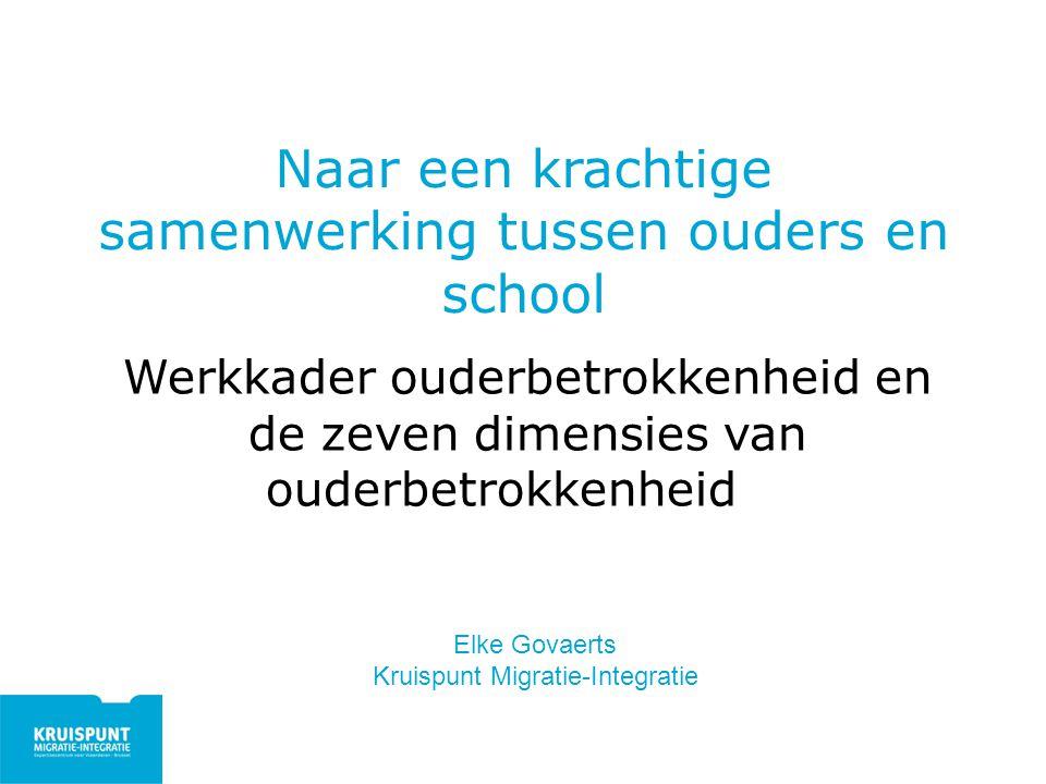 Naar een krachtige samenwerking tussen ouders en school Werkkader ouderbetrokkenheid en de zeven dimensies van ouderbetrokkenheid Elke Govaerts Kruisp