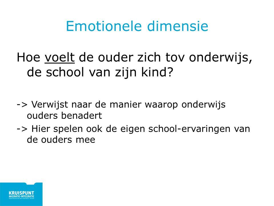 Emotionele dimensie Hoe voelt de ouder zich tov onderwijs, de school van zijn kind? -> Verwijst naar de manier waarop onderwijs ouders benadert -> Hie