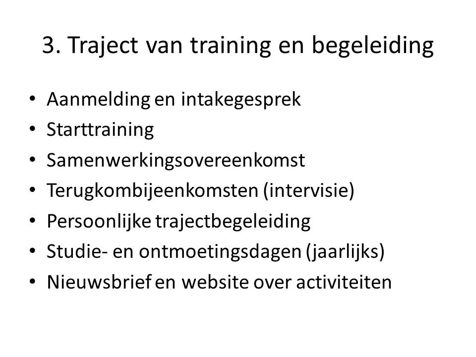 3. Traject van training en begeleiding • Aanmelding en intakegesprek • Starttraining • Samenwerkingsovereenkomst • Terugkombijeenkomsten (intervisie)