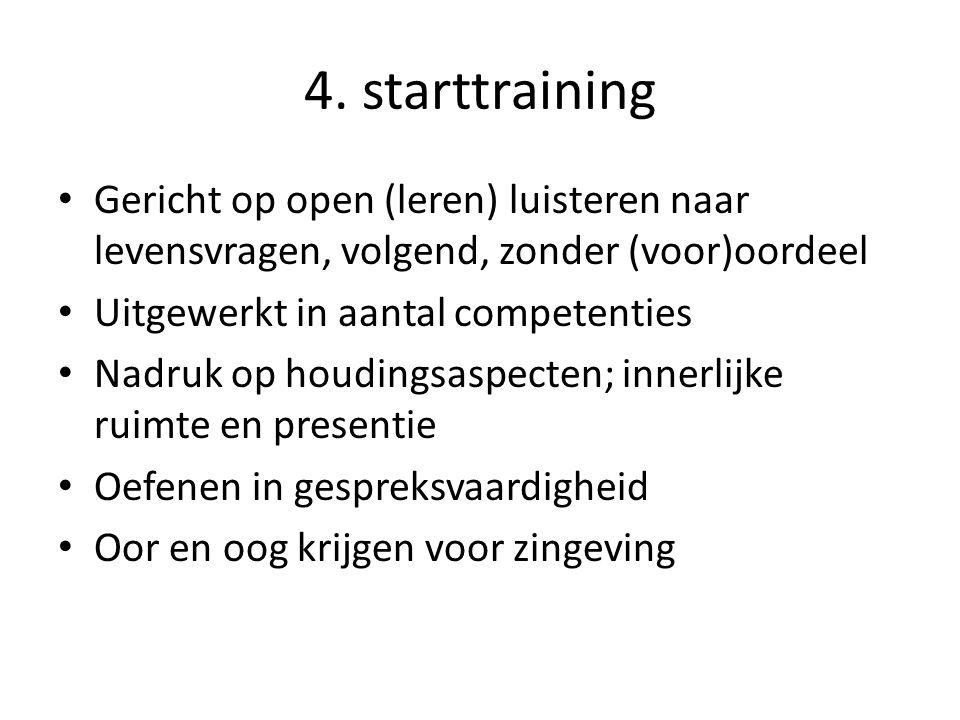 4. starttraining • Gericht op open (leren) luisteren naar levensvragen, volgend, zonder (voor)oordeel • Uitgewerkt in aantal competenties • Nadruk op
